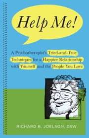 Help Me! - A Psychotherapist's Tried-and-True Techniques for a Happier Relationship with Yourself and the People You Love ebook by Richard B. Joelson