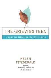 The Grieving Teen - A Guide for Teenagers and Their Friends ebook by Helen Fitzgerald