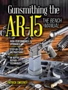Gunsmithing the AR-15, Vol. 3 - The Bench Manual ebook by Patrick Sweeney