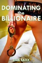 Dominating the Billionaire ebook by Ellie Saxx