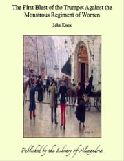 The First Blast of The Trumpet Against The Monstrous Regiment of Women ebook by John Knox
