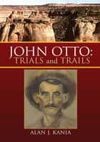 John Otto: Trials and Trails ebook by Alan J. Kania