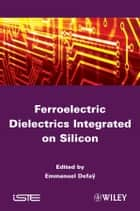 Ferroelectric Dielectrics Integrated on Silicon ebook by Emmanuel Defaÿ
