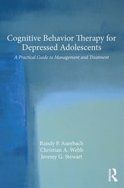 Cognitive Behavior Therapy for Depressed Adolescents - A Practical Guide to Management and Treatment ebook by Randy P. Auerbach,Christian A. Webb,Jeremy G. Stewart