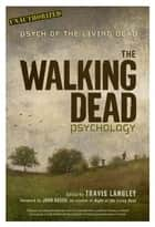 The Walking Dead Psychology - Psych of the Living Dead ebook by Travis Langley, John Russo