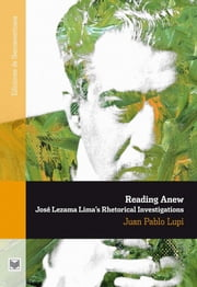 Reading Anew. - José Lezama Lima's Rhetorical Investigations. ebook by Juan Pablo Lupi