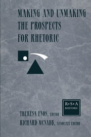 Making and Unmaking the Prospects for Rhetoric - Selected Papers From the 1996 Rhetoric Society of America Conference ebook by Theresa Jarnagin Enos