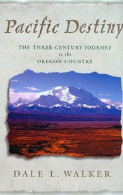 Pacific Destiny - The Three-Century Journey to the Oregon Country ebook by Dale L. Walker