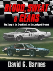 Blood, Sweat & Gears. The Story of the Gray Ghost and the Junkyard Firebird ebook by David G. Barnes