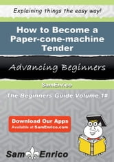 How to Become a Paper-cone-machine Tender - How to Become a Paper-cone-machine Tender ebook by Ramonita Hardesty