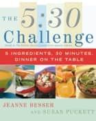 The 5:30 Challenge - 5 Ingredients, 30 Minutes, Dinner on the Table ebook by Jeanne Besser, Susan Puckett