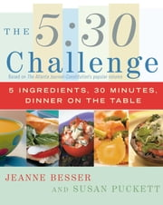 The 5:30 Challenge - 5 Ingredients, 30 Minutes, Dinner on the Table ebook by Jeanne Besser,Susan Puckett