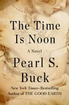The Time Is Noon - A Novel ebook by Pearl S. Buck