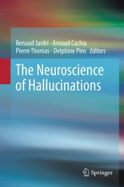 The Neuroscience of Hallucinations ebook by Renaud Jardri, Arnaud Cachia, Pierre Thomas,...