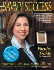 SAVVY SUCCESS - Achieving Professional Excellence and Career Satisfaction in the Dental Hygiene Profession Faculty Guide for Volumes I-III ebook by Christine A. Hovliaras, RDH, BS, MBA
