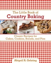 The Little Book of Country Baking - Classic Recipes for Cakes, Cookies, Breads, and Pies ebook by Abigail R. Gehring