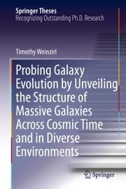 Probing Galaxy Evolution by Unveiling the Structure of Massive Galaxies Across Cosmic Time and in Diverse Environments ebook by Tim Weinzirl