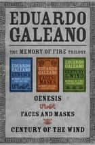 The Memory of Fire Trilogy - Genesis, Faces and Masks, and Century of the Wind ebook by Eduardo Galeano