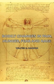 Bodily Changes in Pain, Hunger, Fear and Rage - An Account of Recent Researches Into the Function of Emotional Excitement (1927) ebook by Walter B. Cannon