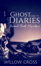 Ghost Diaries, Case #1- Sarah Beth Hawkins ebook by Willow Cross