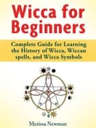 Wicca for Beginners : Complete Guide for Learning the History of Wicca, Wiccan spells, and Wicca Symbols ebook by Merissa Newman