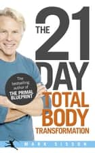 The 21-Day Total Body Transformation - A Complete Step-by-Step Gene Reprogramming Action Plan eBook by Mark Sisson