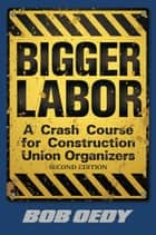 Bigger Labor: A Crash Course for Construction Union Organizers ebook by Bob Oedy