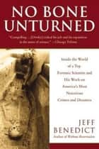 No Bone Unturned - Inside the World of a Top Forensic Scientist and His Work on America's Most Notorious Crimes and Disasters ebook by Jeff Benedict