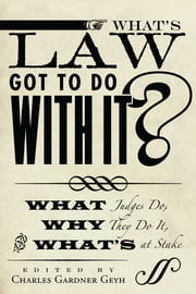 What's Law Got to Do With It? - What Judges Do, Why They Do It, and What's at Stake ebook by Charles Gardner Geyh