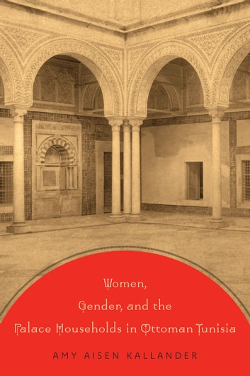 Women, Gender, and the Palace Households in Ottoman Tunisia ebook by Amy Aisen Kallander