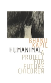 Humanimal: A Project for Future Children ebook by Bhanu Kapil