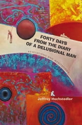 Forty Days from the Diary of a Delusional Man - Revelations and Meditations ebook by Jeffrey Hochstedler
