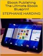 Ebook Publishing: The Ultimate Ebook Blueprint ebook by Stephanie Harding