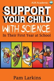 Support Your Child With Science - In Their First Year at School ebook by Pam Larkins