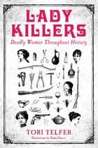 Lady Killers - Deadly Women Throughout History ebook by Tori Telfer, Dame Darcy