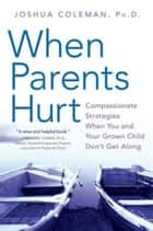When Parents Hurt - Compassionate Strategies When You and Your Grown Child Don't Get Along ebook by Joshua Coleman, PhD