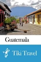 Guatemala Travel Guide - Tiki Travel ebook by Tiki Travel