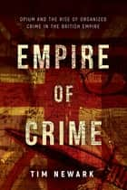 Empire of Crime - Opium and the Rise of Organized Crime in the British Empire ebook by Tim Newark
