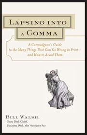Lapsing Into a Comma: A Curmudgeon's Guide to the Many Things That Can Go Wrong in Print--and How to Avoid Them ebook by Walsh, Bill