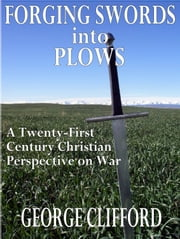 Forging Swords into Plows: A Twenty-First Century Christian Perspective on War ebook by George Clifford