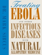 Treating Ebola and Other Infectious Diseases With Natural Allophatic Medicine ebook by Dr. Mark Sircus
