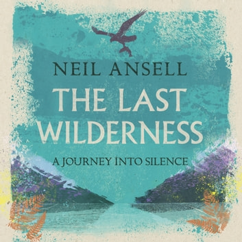 The Last Wilderness - A Journey into Silence audiobook by Neil Ansell
