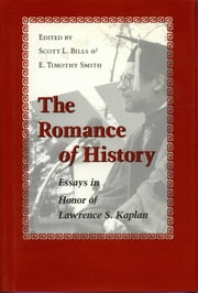 The Romance of History - Essays in Honor of Lawrence S. Kaplan ebook by Scott L. Bills,E. Timothy Smith