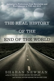 The Real History of the End of the World - Apocalyptic Predictions from Revelation and Nostradamus to Y2K and 2012 ebook by Sharan Newman