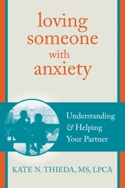 Loving Someone with Anxiety - Understanding and Helping Your Partner ebook by Kate N. Thieda, MS, LPCA, NCC