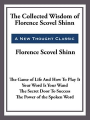 The Collected Wisdom of Florence Scovel Shinn ebook by Florence Scovel-Shinn