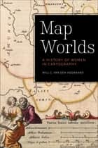 Map Worlds - A History of Women in Cartography ebook by Will C. van den Hoonaard