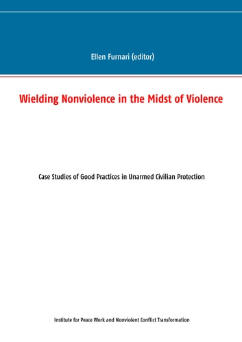 Wielding Nonviolence in the Midst of Violence - Case Studies of Good Practices in Unarmed Civilian Protection ebook by