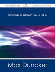 The History of Antiquity, Vol. III (of VI) - The Original Classic Edition ebook by Max Duncker