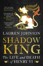 Shadow King - The Life and Death of Henry VI ebook by Lauren Johnson